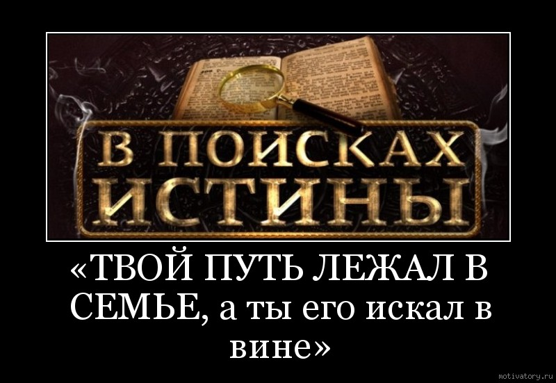 «ТВОЙ ПУТЬ ЛЕЖАЛ В СЕМЬЕ, а ты его искал в вине»