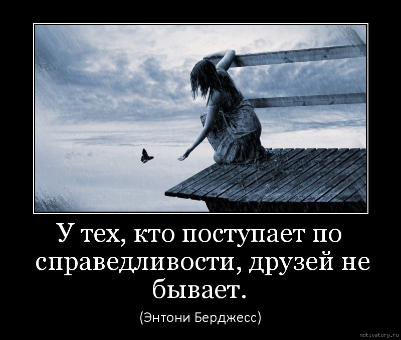 У тех, кто поступает по справедливости, друзей не бывает.