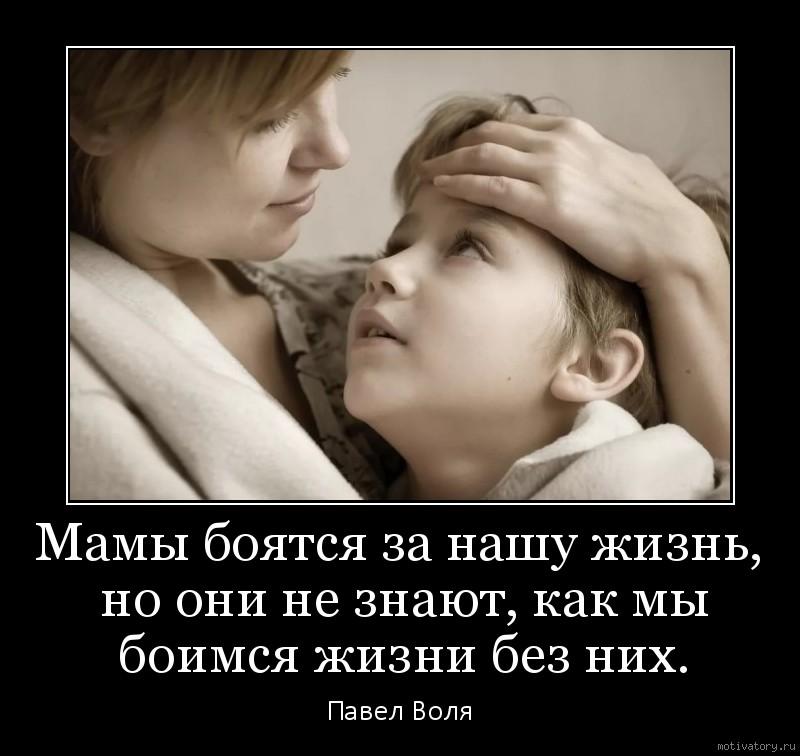 Мамы боятся за нашу жизнь, но они не знают, как мы боимся жизни без них.