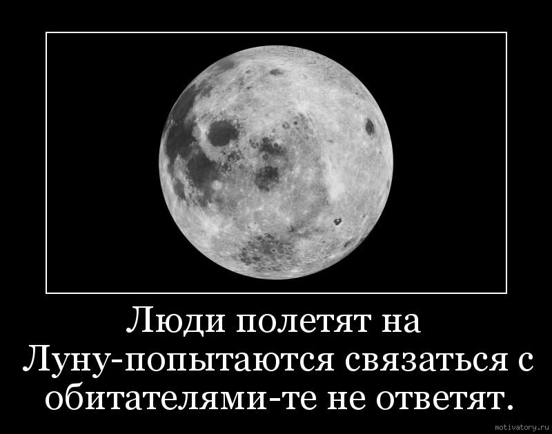 Люди полетят на Луну-попытаются связаться с обитателями-те не ответят.