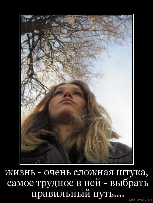 жизнь - очень сложная штука, самое трудное в ней - выбрать правильный путь....