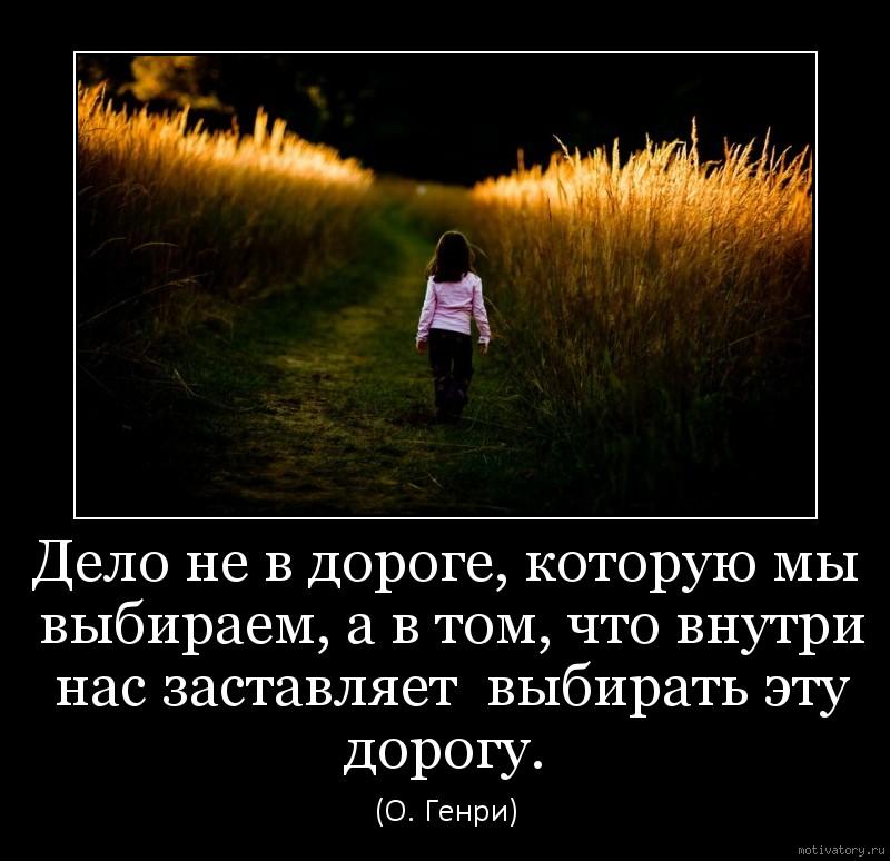 Дело не в дороге, которую мы выбираем, а в том, что внутри нас заставляет  выбирать эту дорогу.