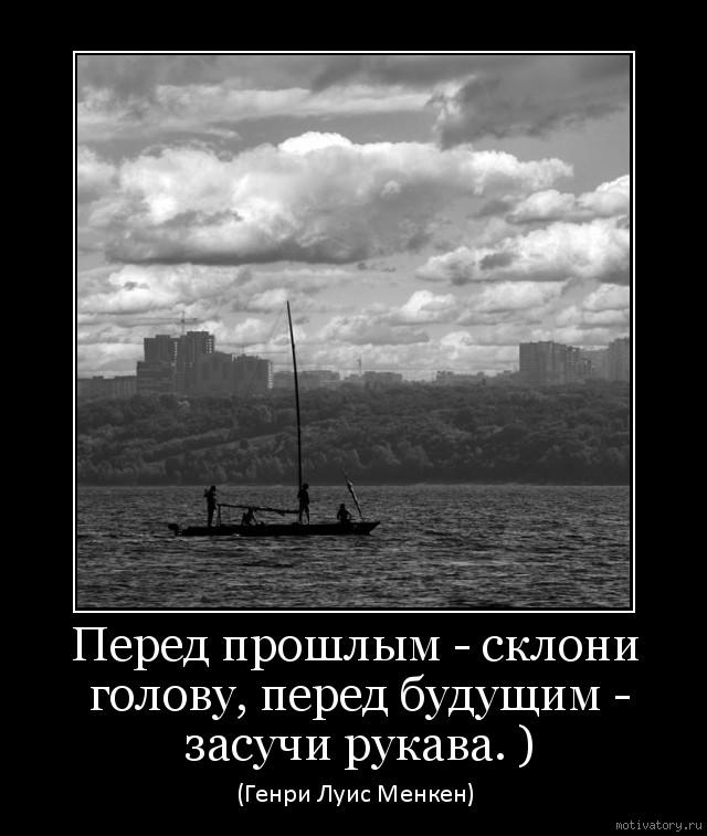 Перед прошлым - склони голову, перед будущим - засучи рукава. )