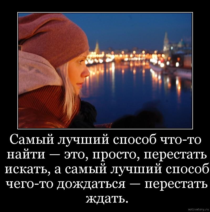 Самый лучший способ что-то найти — это, просто, перестать искать, а самый лучший способ чего-то дождаться — перестать ждать.