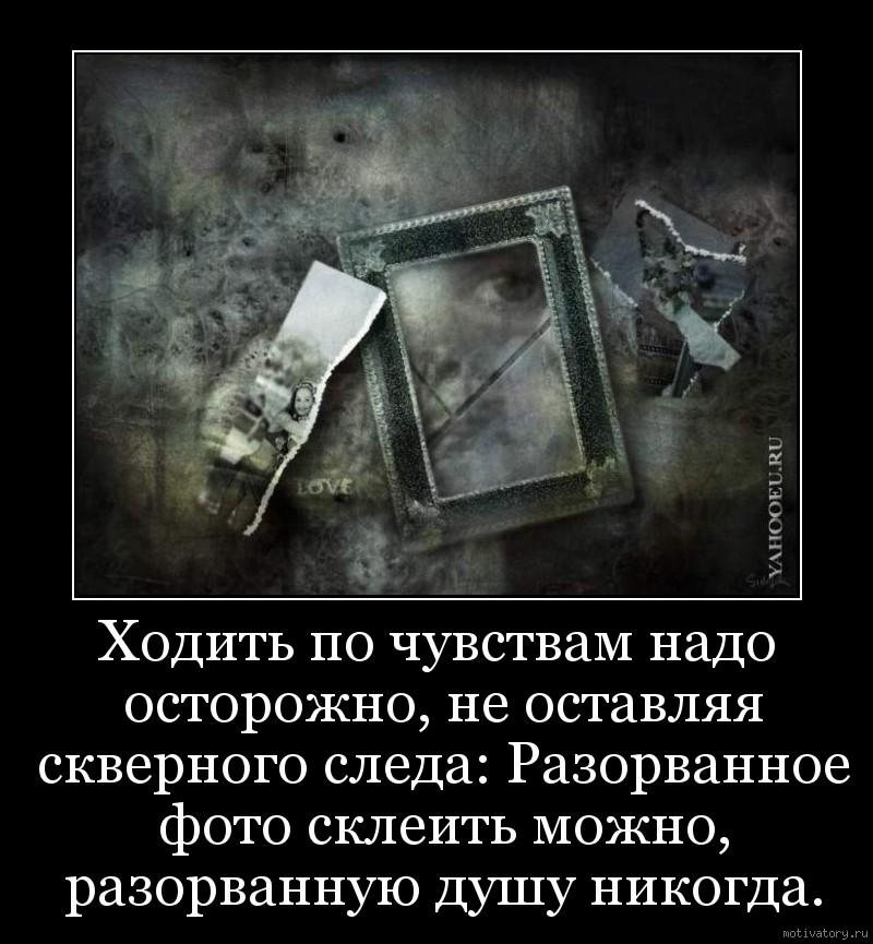 Ходить по чувствам надо осторожно, не оставляя скверного следа: Разорванное фото склеить можно, разорванную душу никогда.