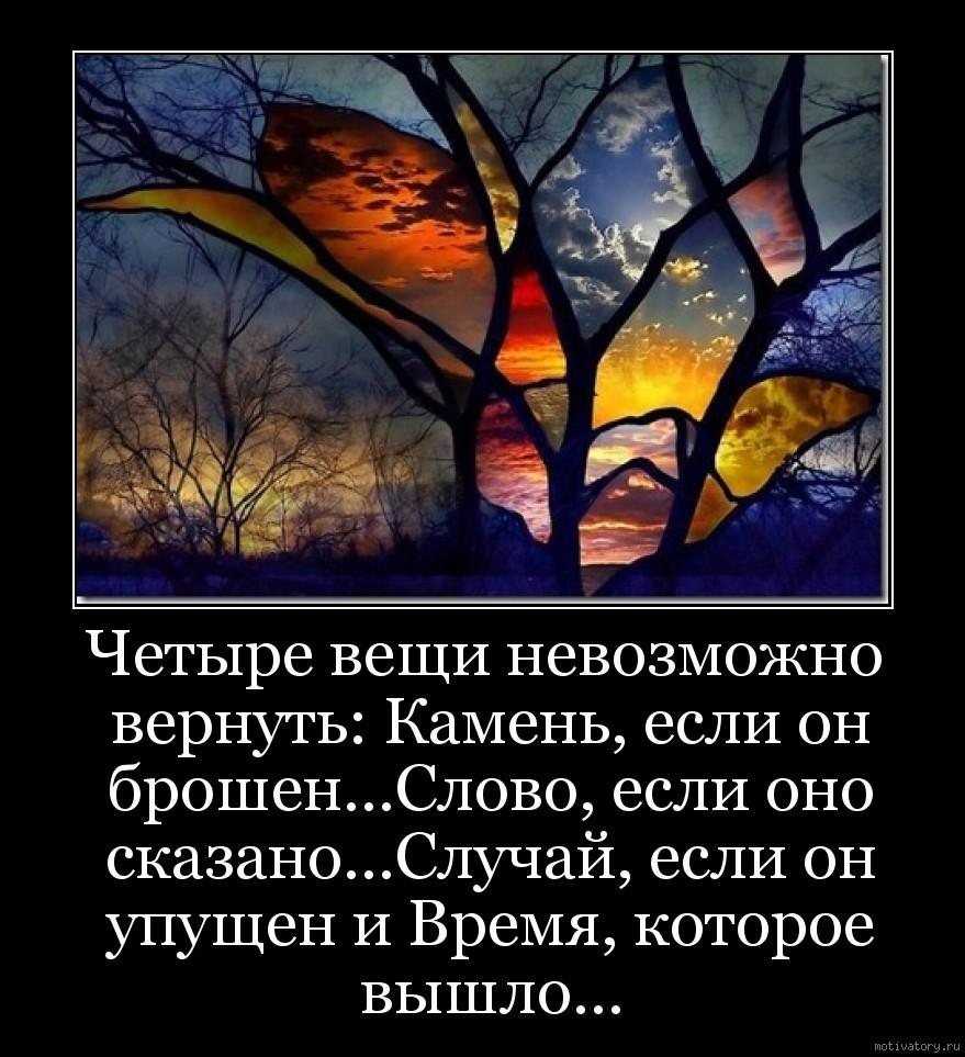 Четыре вещи невозможно вернуть: Камень, если он брошен...Слово, если оно сказано...Случай, если он упущен и Время, которое вышло...