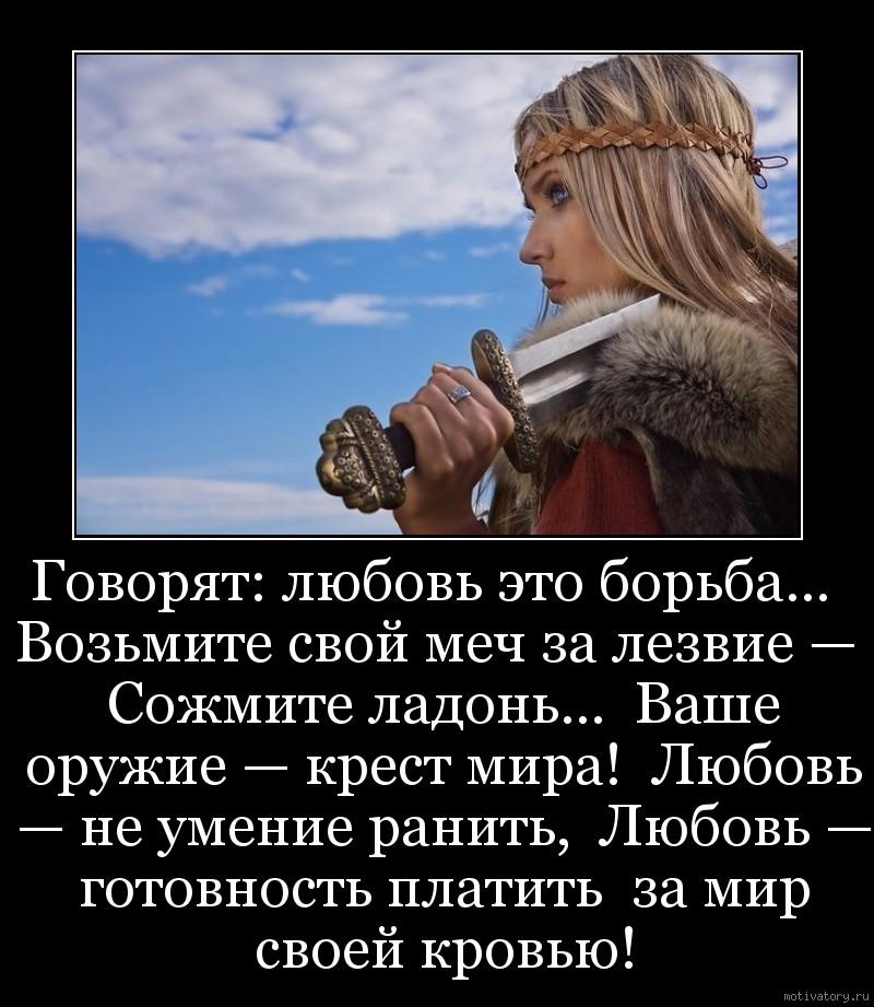 Говорят: любовь это борьба…  Возьмите свой меч за лезвие —  Сожмите ладонь…  Ваше оружие — крест мира!  Любовь — не умение ранить,  Любовь — готовность платить  за мир своей кровью!