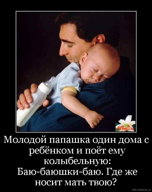 Молодой папашка один дома с ребёнком и поёт ему колыбельную: Баю-баюшки-баю. Где же носит мать твою?