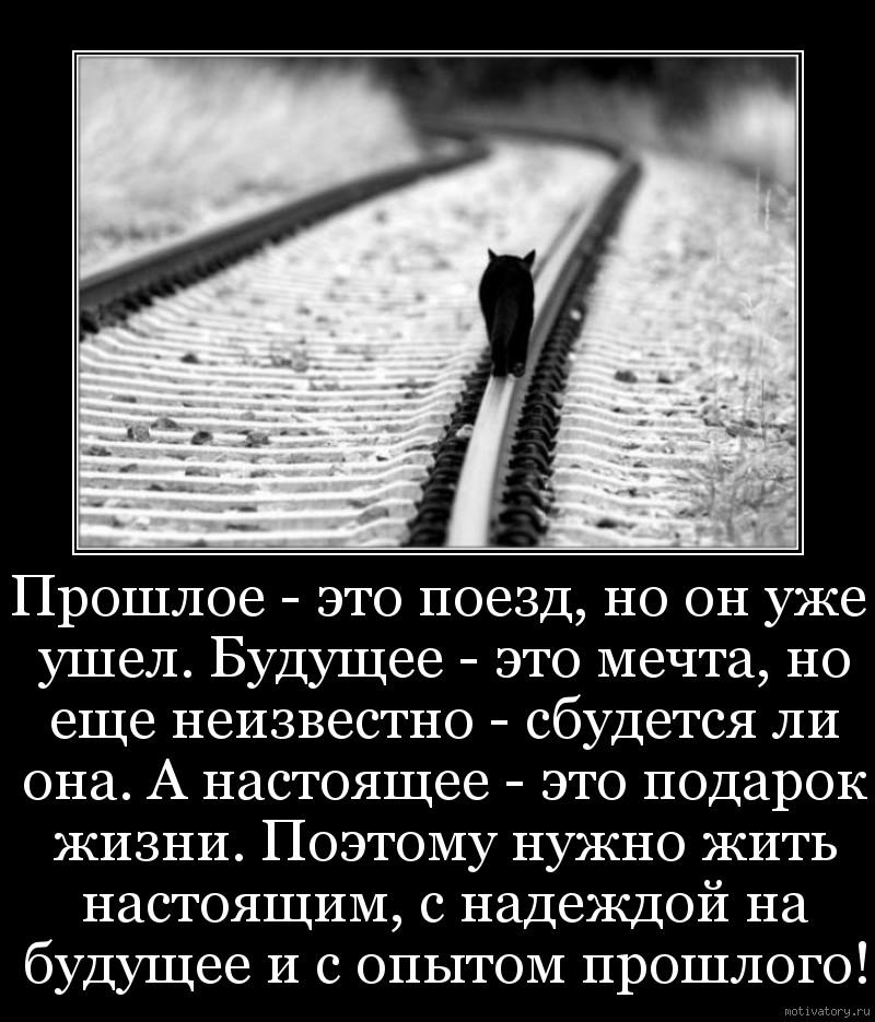 Прошлое - это поезд, но он уже ушел. Будущее - это мечта, но еще неизвестно - сбудется ли она. А настоящее - это подарок жизни. Поэтому нужно жить настоящим, с надеждой на будущее и с опытом прошлого!