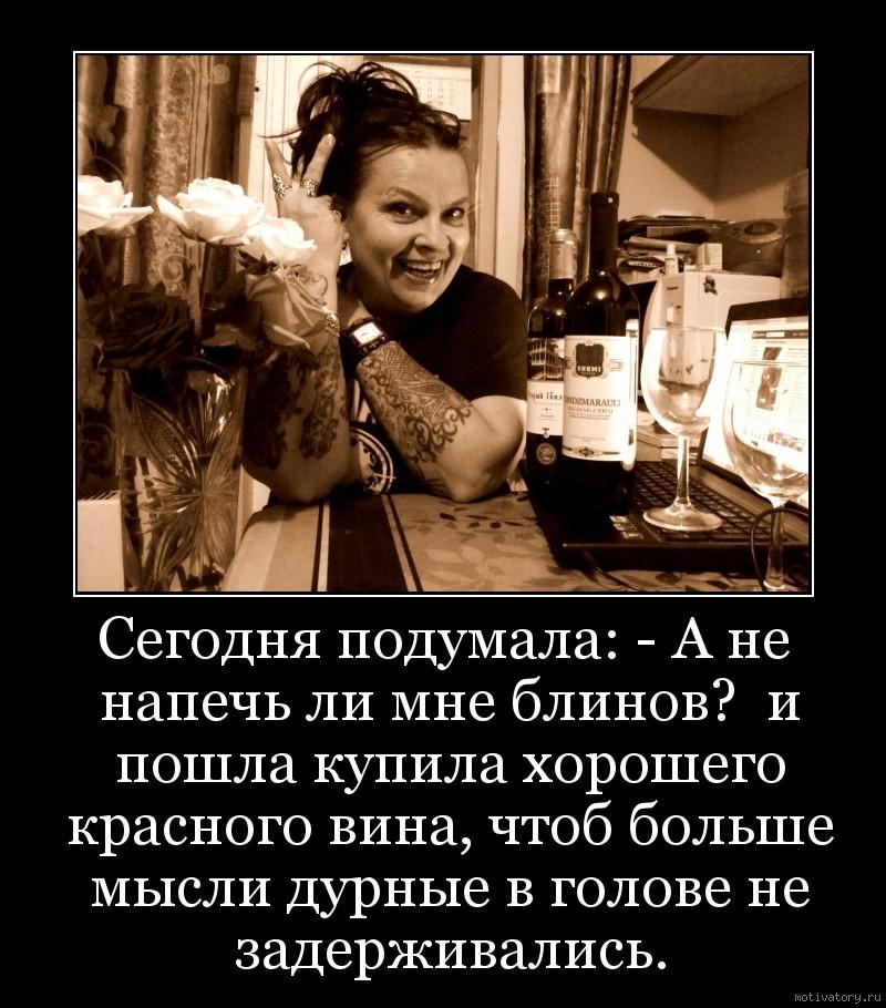 Сегодня подумала: - А не напечь ли мне блинов?  и пошла купила хорошего красного вина, чтоб больше мысли дурные в голове не задерживались.