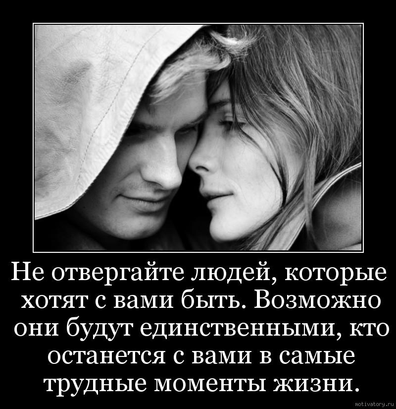 Не отвергайте людей, которые хотят с вами быть. Возможно они будут единственными, кто останется с вами в самые трудные моменты жизни.