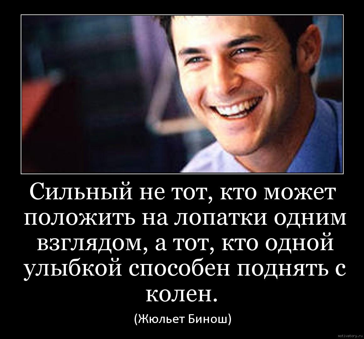 Сильный не тот, кто может положить на лопатки одним взглядом, а тот, кто одной улыбкой способен поднять с колен.