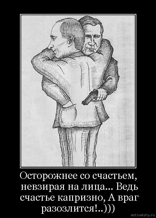 Осторожнее со счастьем, невзирая на лица... Ведь счастье капризно, А враг разозлится!..)))