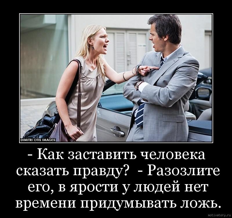 - Как заставить человека сказать правду?  - Разозлите его, в ярости у людей нет времени придумывать ложь.