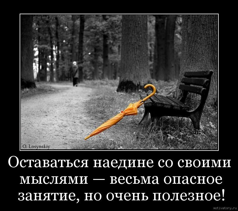 Оставаться наедине со своими мыслями — весьма опасное занятие, но очень полезное!
