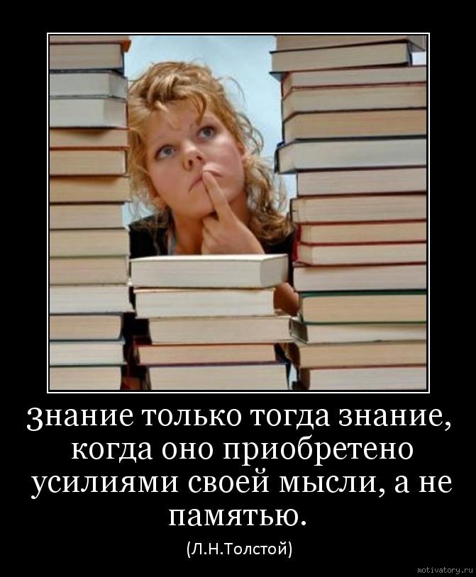 3нание только тогда знание, когда оно приобретено усилиями своей мысли, а не памятью.