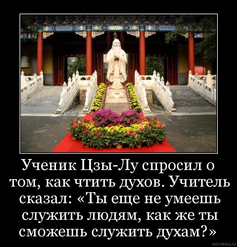 Ученик Цзы-Лу спросил о том, как чтить духов. Учитель сказал: «Ты еще не умеешь служить людям, как же ты сможешь служить духам?»
