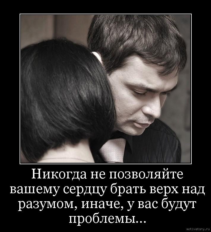 Никогда не позволяйте вашему сердцу брать верх над разумом, иначе, у вас будут проблемы...