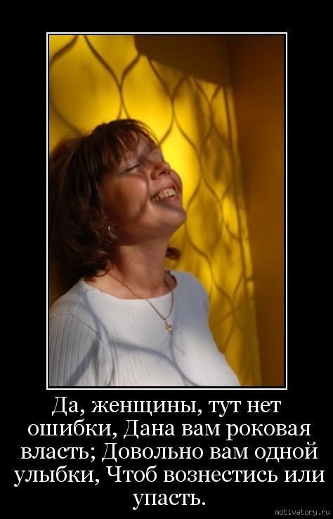 Да, женщины, тут нет ошибки, Дана вам роковая власть; Довольно вам одной улыбки, Чтоб вознестись или упасть.