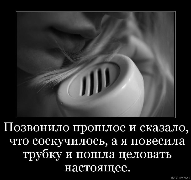 Позвонило прошлое и сказало, что соскучилось, а я повесила трубку и пошла целовать настоящее.