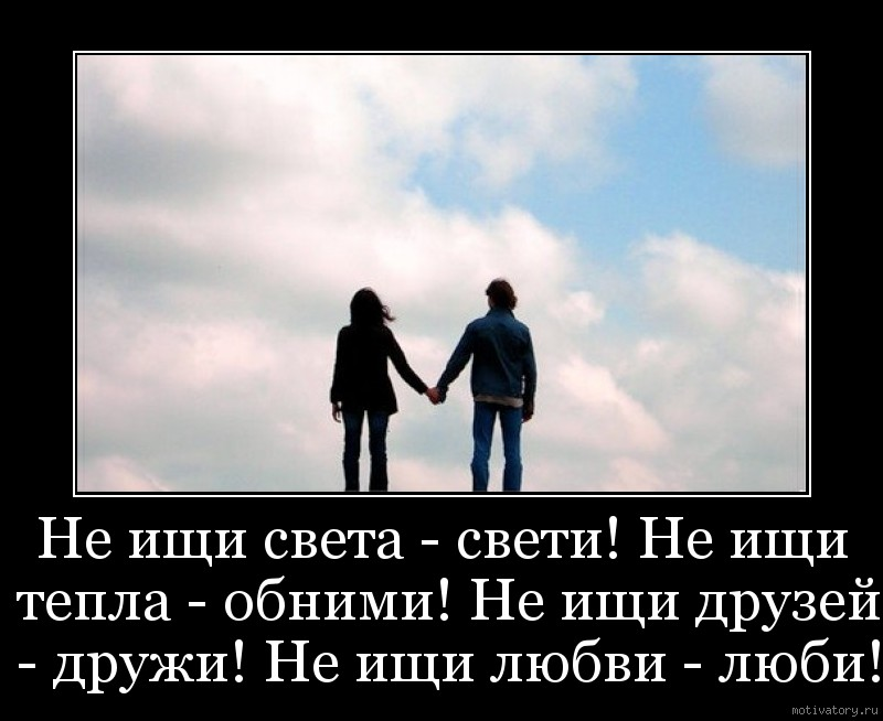 Не ищи света - свети! Не ищи тепла - обними! Не ищи друзей - дружи! Не ищи любви - люби!