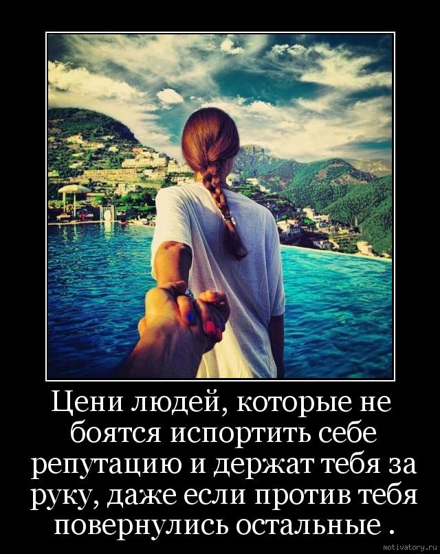 Цени людей, которые не боятся испортить себе репутацию и держат тебя за руку, даже если против тебя повернулись остальные .