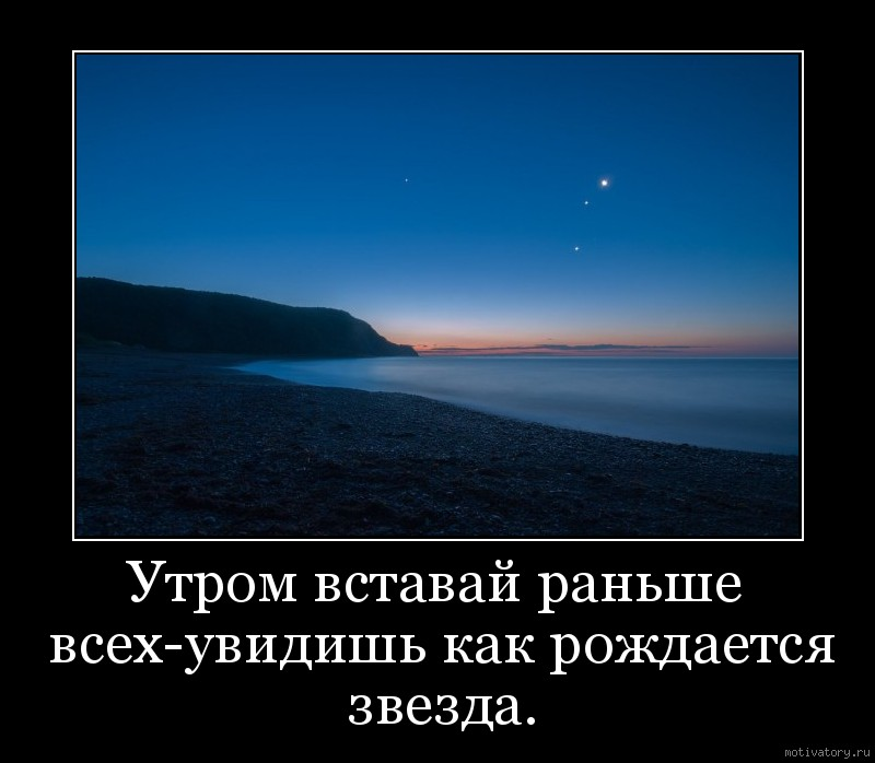 Утром вставай раньше всех-увидишь как рождается звезда.