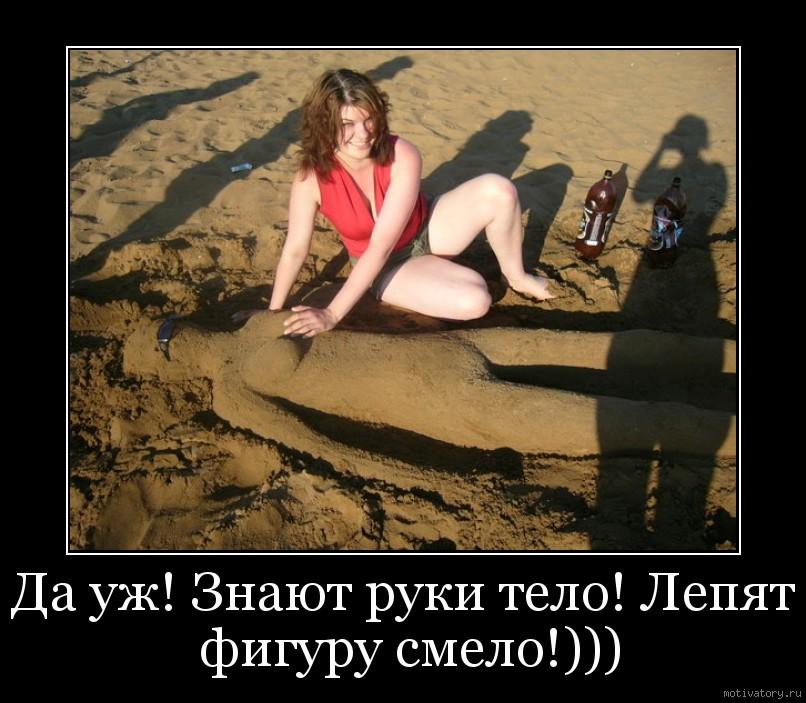 Да уж! Знают руки тело! Лепят фигуру смело!)))