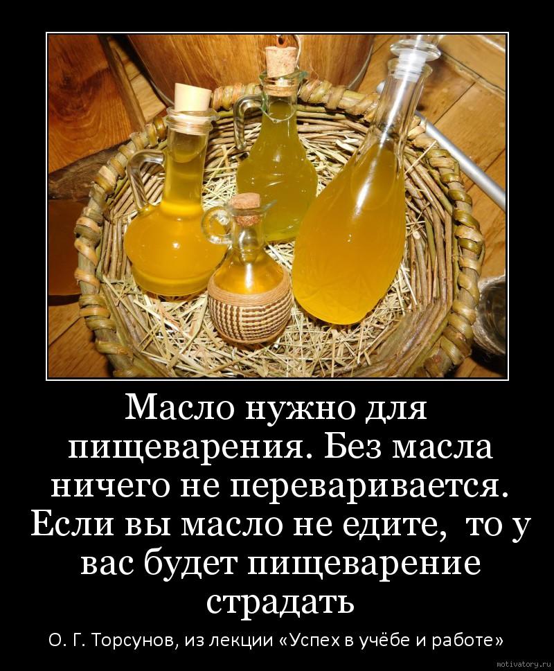 Масло нужно для пищеварения. Без масла ничего не переваривается. Если вы масло не едите,  то у вас будет пищеварение страдать