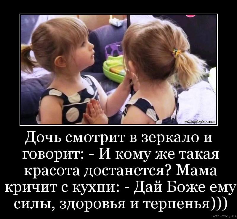 Дочь смотрит в зеркало и говорит: - И кому же такая красота достанется? Мама кричит с кухни: - Дай Боже ему силы, здоровья и терпенья)))