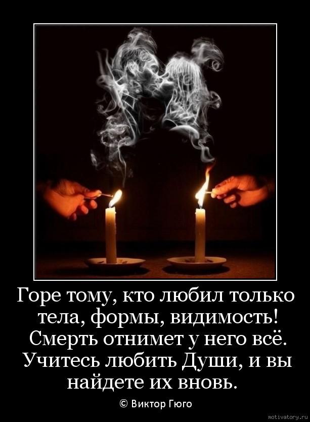 Горе тому, кто любил только тела, формы, видимость! Смерть отнимет у него всё. Учитесь любить Души, и вы найдете их вновь.