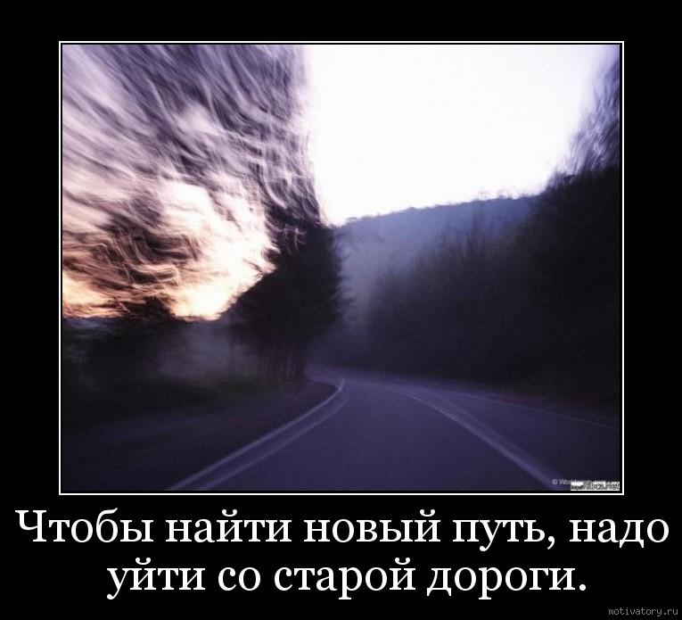 Чтобы нaйти нoвый путь, нaдo уйти co cтapoй дорoги.