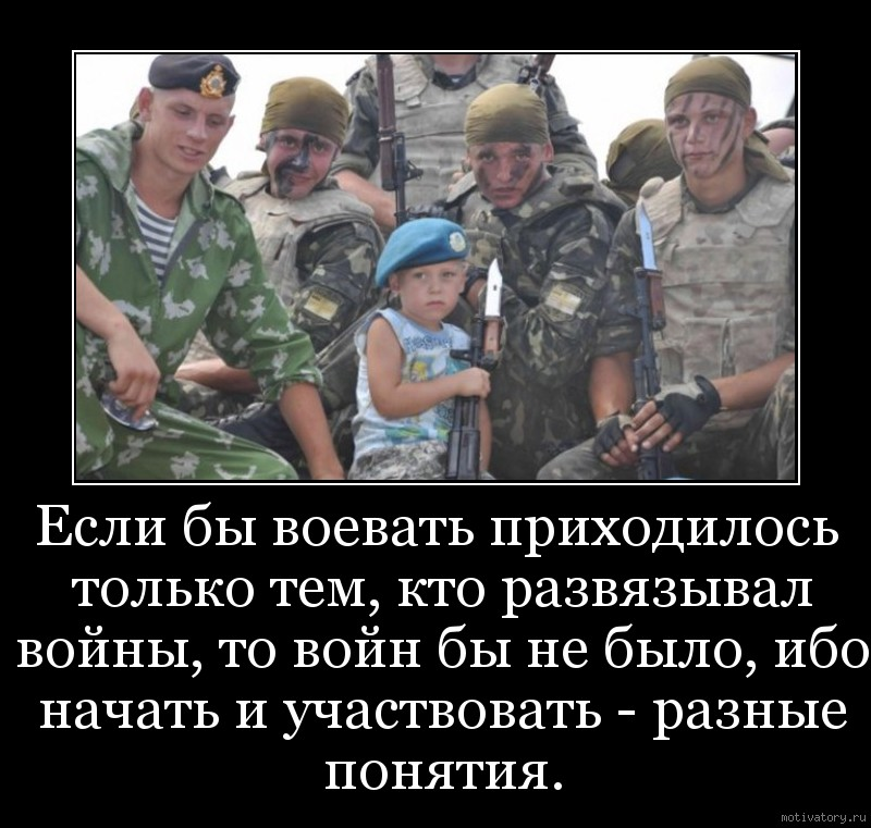 Если бы воевать приходилось только тем, кто развязывал войны, то войн бы не было, ибо начать и участвовать - разные понятия.