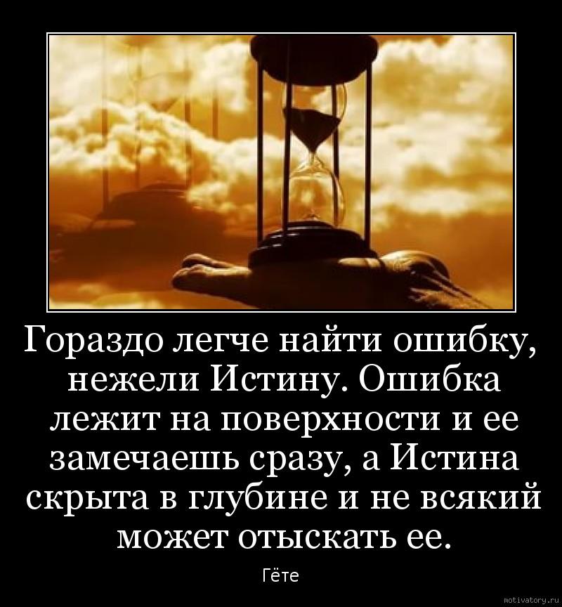 Гораздо легче найти ошибку, нежели Истину. Ошибка лежит на поверхности и ее замечаешь сразу, а Истина скрыта в глубине и не всякий может отыскать ее.
