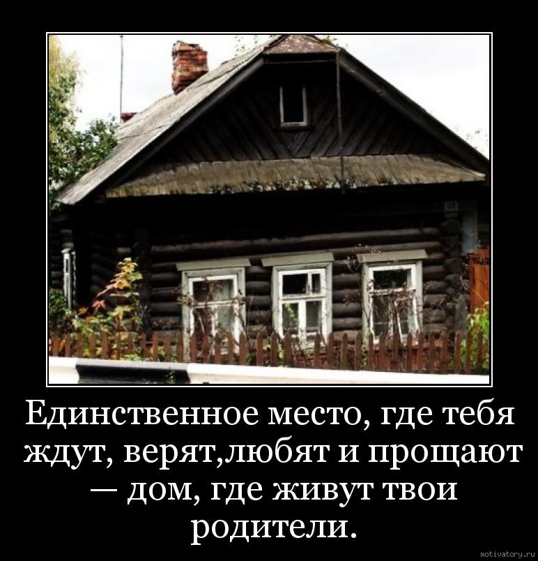 Единственное место, где тебя ждут, верят,любят и прощают — дом, где живут твои родители.