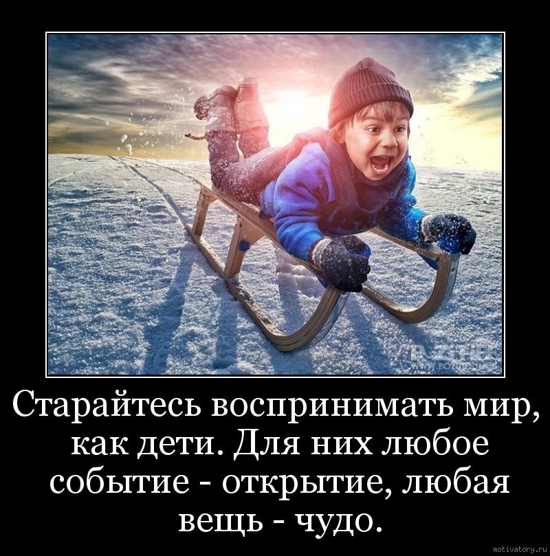 Старайтесь воспринимать мир, как дети. Для них любое событие - открытие, любая вещь - чудо.