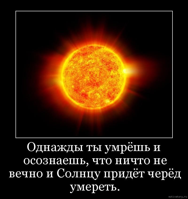 Однажды ты умрёшь и осознаешь, что ничто не вечно и Солнцу придёт черёд умереть.