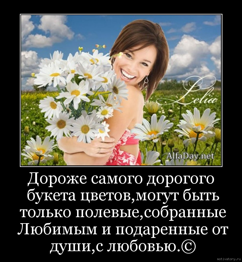 Дороже самого дорогого букета цветов,могут быть только полевые,собранные Любимым и подаренные от души,с любовью.©