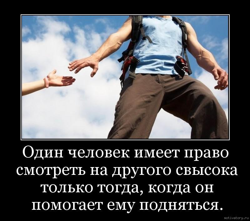 Один человек имеет право смотреть на другого свысока только тогда, когда он помогает ему подняться.