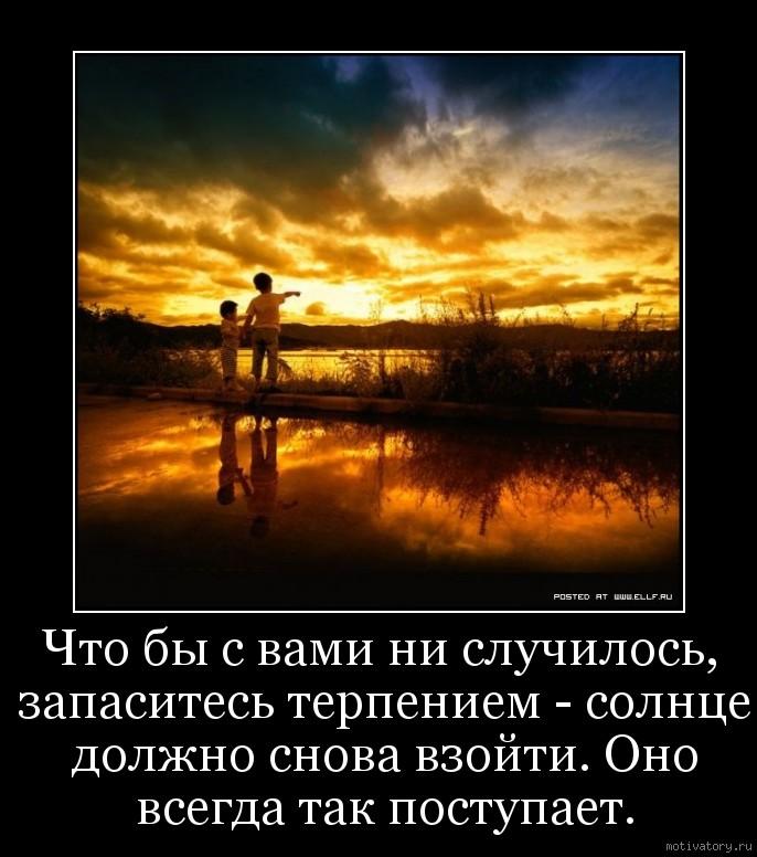Что бы с вами ни случилось, запаситесь терпением - солнце должно снова взойти. Оно всегда так поступает.