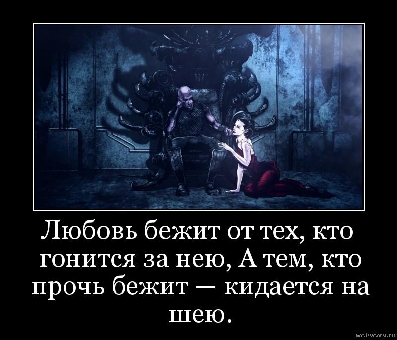 Любовь бежит от тех, кто гонится за нею, А тем, кто прочь бежит — кидается на шею.