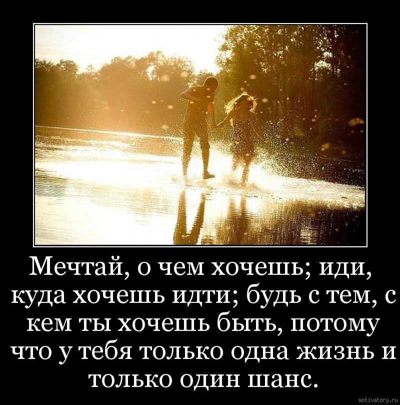 Мечтай, о чем хочешь; иди, куда хочешь идти; будь с тем, с кем ты хочешь быть, потому что у тебя только одна жизнь и только один шанс.