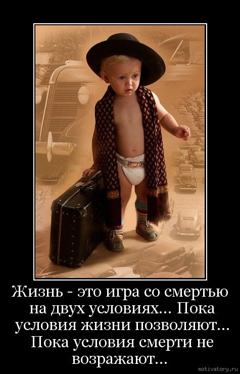Жизнь - это игра со смертью на двух условиях... Пока условия жизни позволяют... Пока условия смерти не возражают...