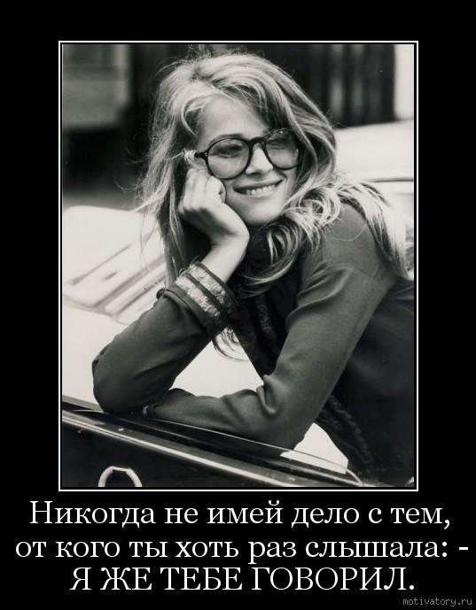 Никогда не имей дело с тем, от кого ты хоть раз слышала: - Я ЖЕ ТЕБЕ ГОВОРИЛ.
