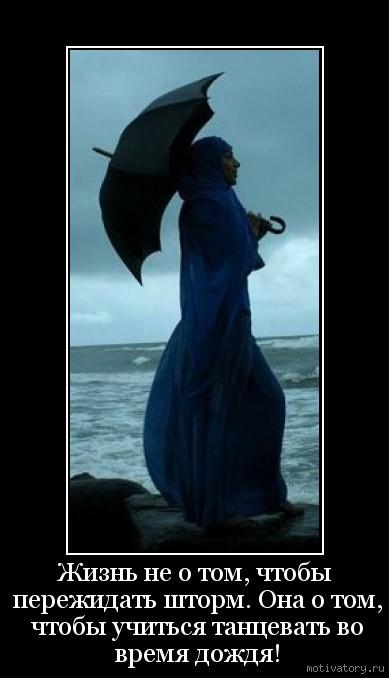 Жизнь не о том, чтобы пережидать шторм. Она о том, чтобы учиться танцевать во время дождя!