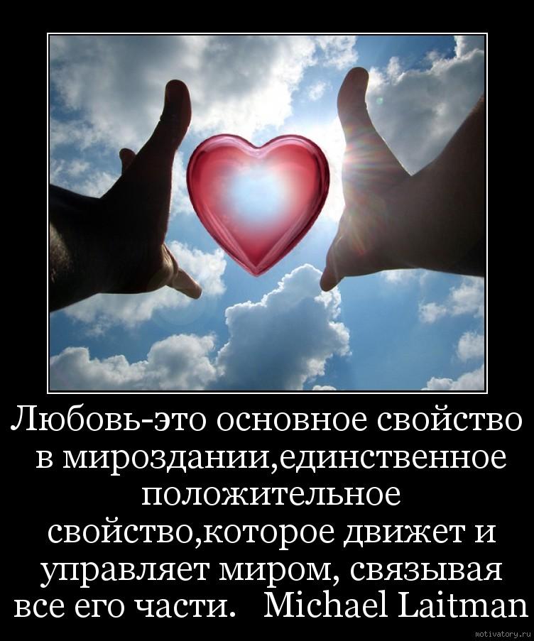 Любовь-это основное свойство в мироздании,единственное положительное свойство,которое движет и управляет миром, связывая все его части.   Michael Laitman