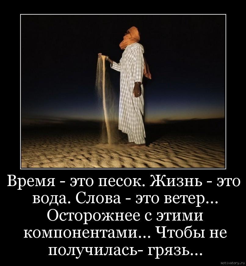 Время - это песок. Жизнь - это вода. Слова - это ветер… Осторожнее с этими компонентами… Чтобы не получилась- грязь…