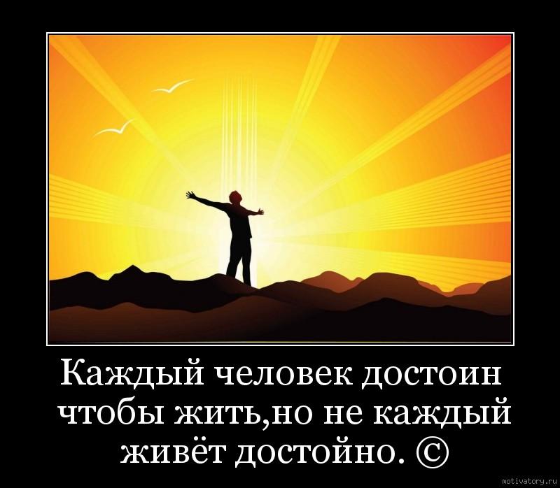Каждый человек достоин чтобы жить,но не каждый живёт достойно. ©