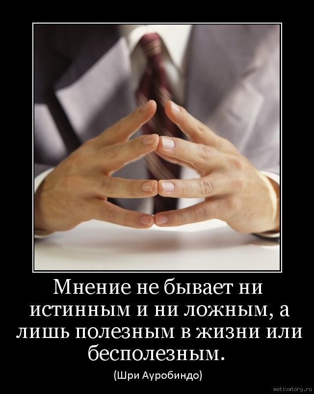 Мнение не бывает ни истинным и ни ложным, а лишь полезным в жизни или бесполезным.