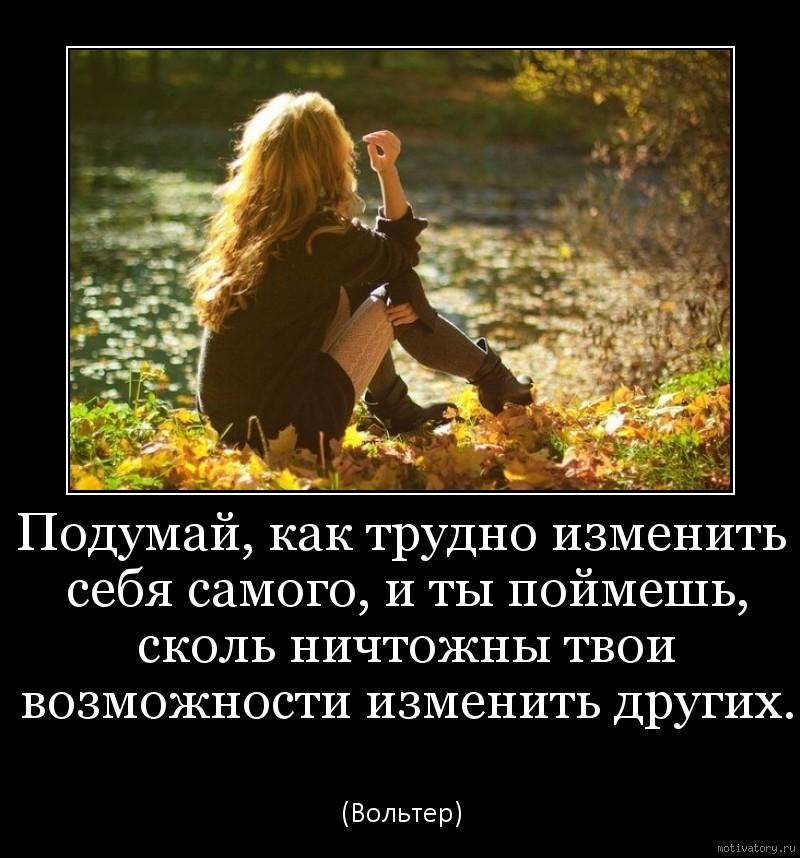 Подумай, как трудно изменить себя самого, и ты поймешь, сколь ничтожны твои возможности изменить других.